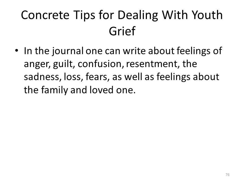 Concrete Tips for Dealing With Youth Grief In the journal one can write about feelings of anger, guilt, confusion, resentment, the sadness, loss, fear