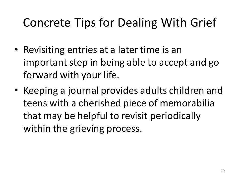 Concrete Tips for Dealing With Grief Revisiting entries at a later time is an important step in being able to accept and go forward with your life. Ke