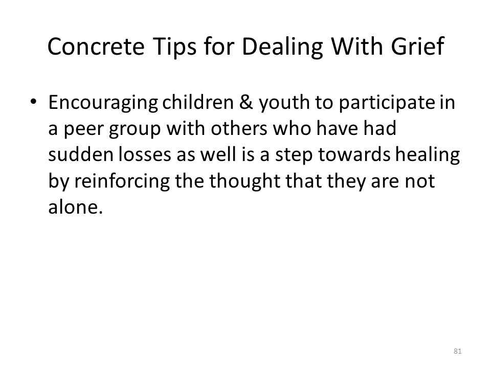 Concrete Tips for Dealing With Grief Encouraging children & youth to participate in a peer group with others who have had sudden losses as well is a step towards healing by reinforcing the thought that they are not alone.