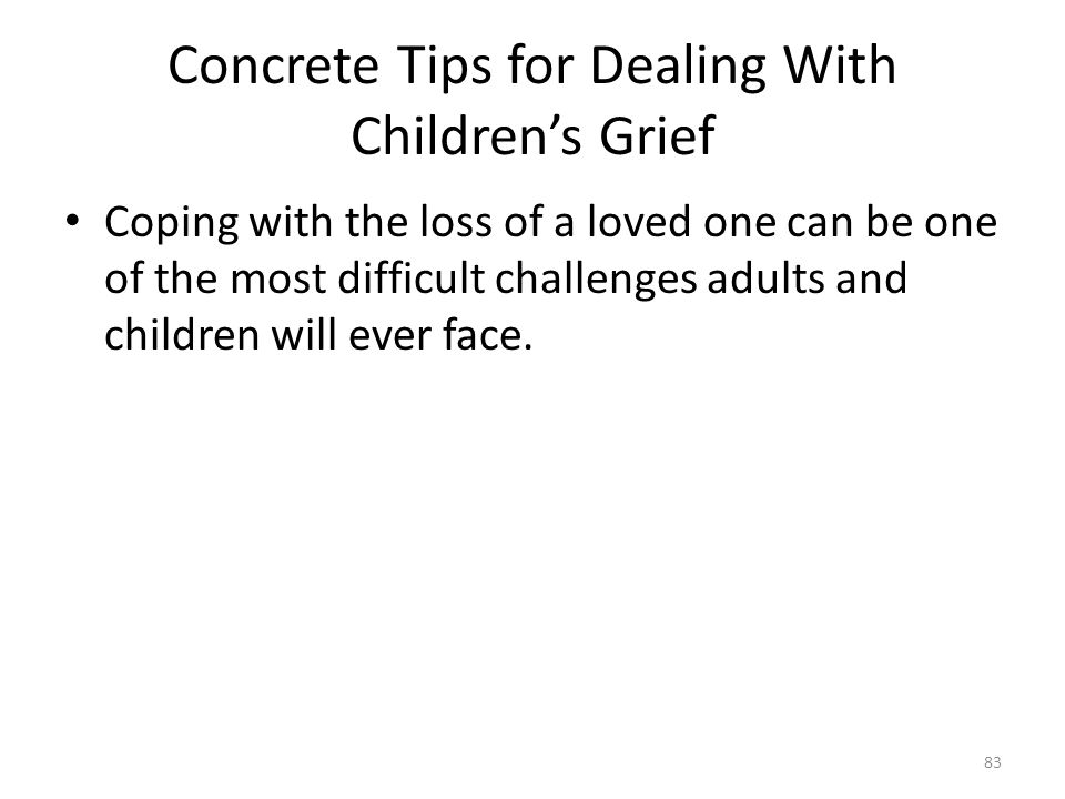 Concrete Tips for Dealing With Children's Grief Coping with the loss of a loved one can be one of the most difficult challenges adults and children wi