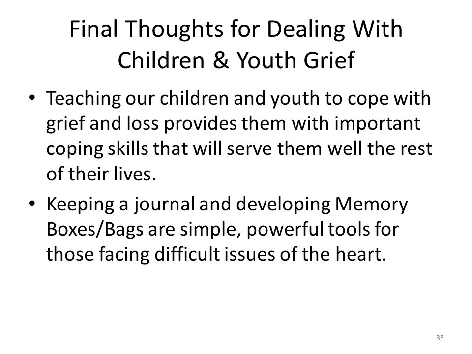 Final Thoughts for Dealing With Children & Youth Grief Teaching our children and youth to cope with grief and loss provides them with important coping skills that will serve them well the rest of their lives.