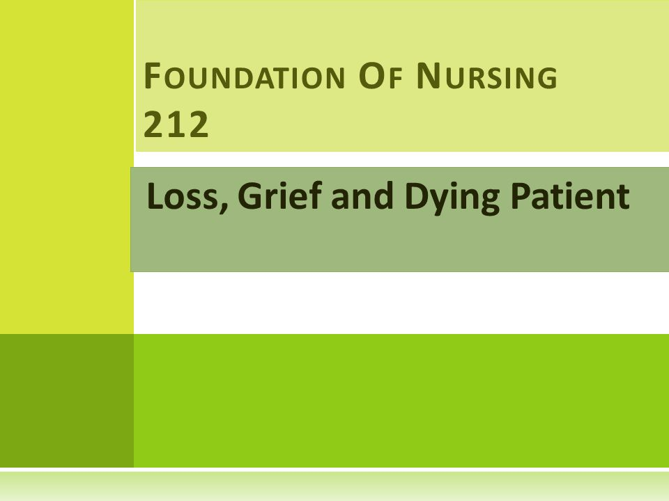 Loss, Grief and Dying Patient F OUNDATION O F N URSING 212