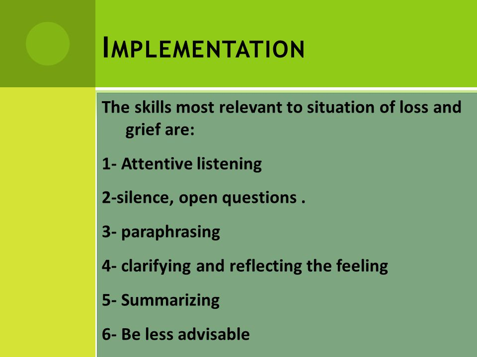 I MPLEMENTATION The skills most relevant to situation of loss and grief are: 1- Attentive listening 2-silence, open questions.