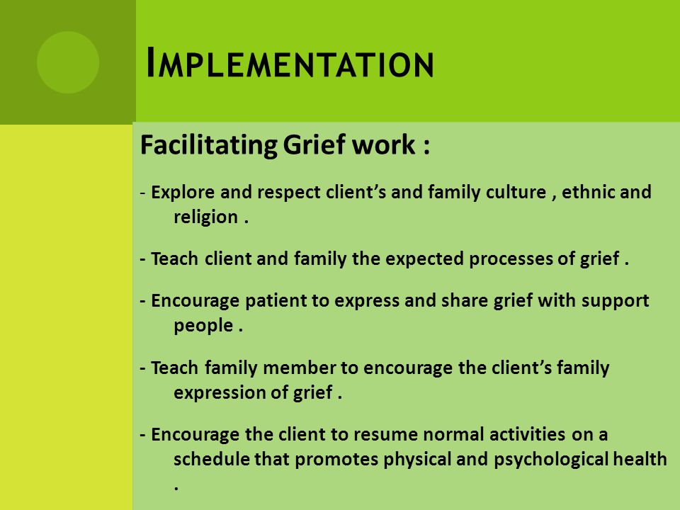 I MPLEMENTATION Facilitating Grief work : - Explore and respect client's and family culture, ethnic and religion.
