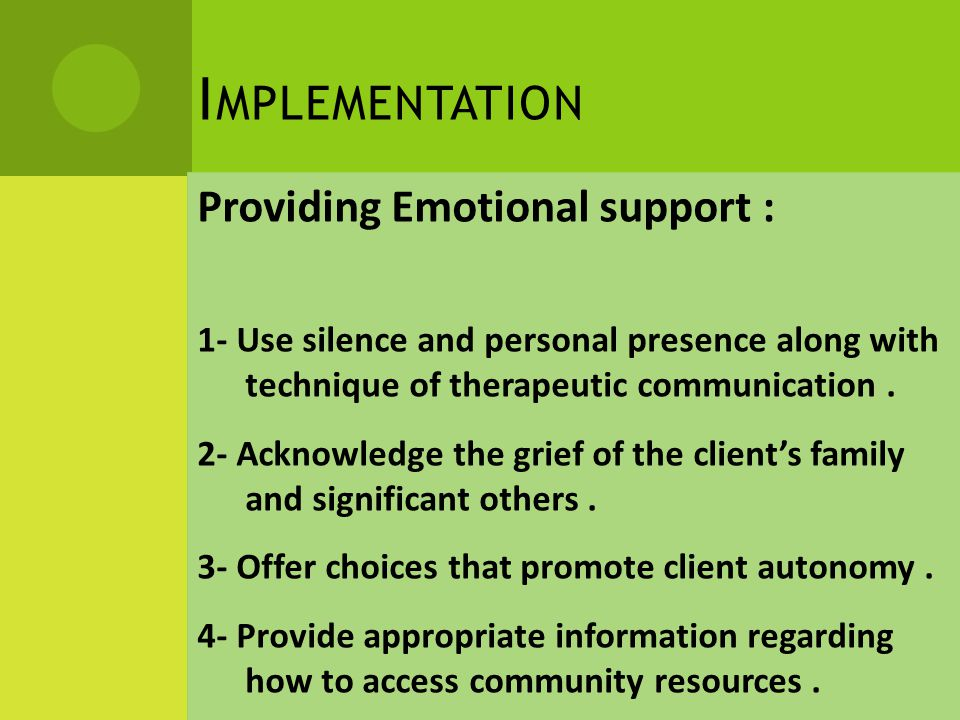 I MPLEMENTATION Providing Emotional support : 1- Use silence and personal presence along with technique of therapeutic communication.