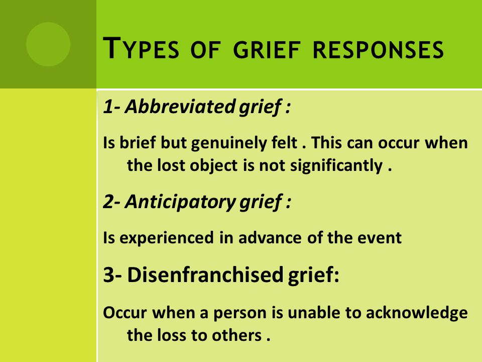 T YPES OF GRIEF RESPONSES 1- Abbreviated grief : Is brief but genuinely felt.