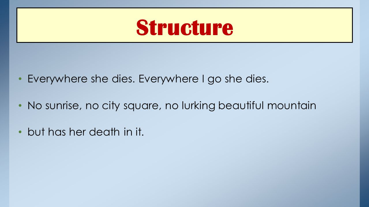 Structure Everywhere she dies. Everywhere I go she dies. No sunrise, no city square, no lurking beautiful mountain but has her death in it.