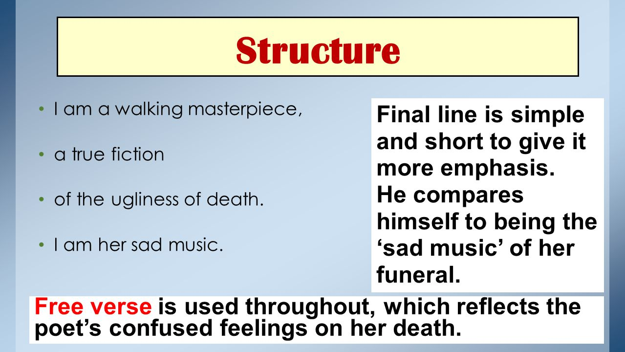 Structure I am a walking masterpiece, a true fiction of the ugliness of death. I am her sad music. Final line is simple and short to give it more emph