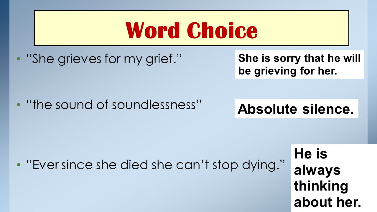 """Word Choice """"She grieves for my grief."""" """"the sound of soundlessness"""" """"Ever since she died she can't stop dying."""" She is sorry that he will be grieving"""