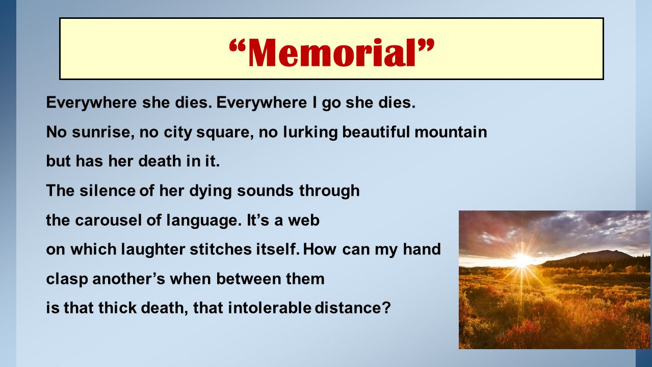 """""""Memorial"""" Everywhere she dies. Everywhere I go she dies. No sunrise, no city square, no lurking beautiful mountain but has her death in it. The silen"""