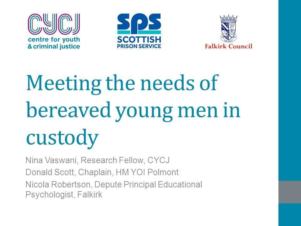 Meeting the needs of bereaved young men in custody Nina Vaswani, Research Fellow, CYCJ Donald Scott, Chaplain, HM YOI Polmont Nicola Robertson, Depute Principal Educational Psychologist, Falkirk