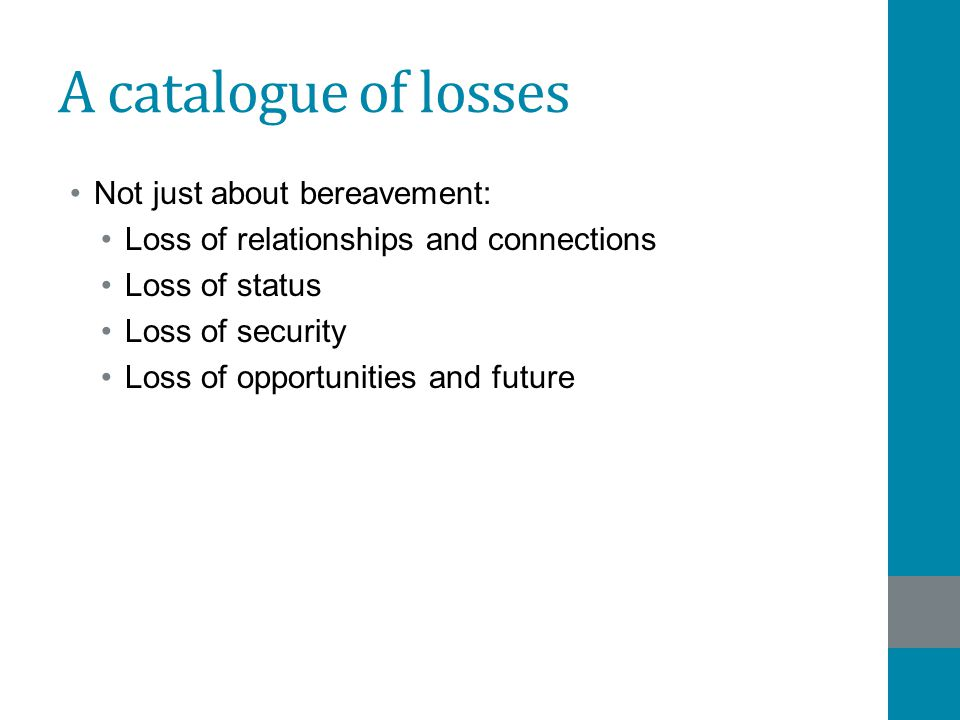 A catalogue of losses Not just about bereavement: Loss of relationships and connections Loss of status Loss of security Loss of opportunities and futu