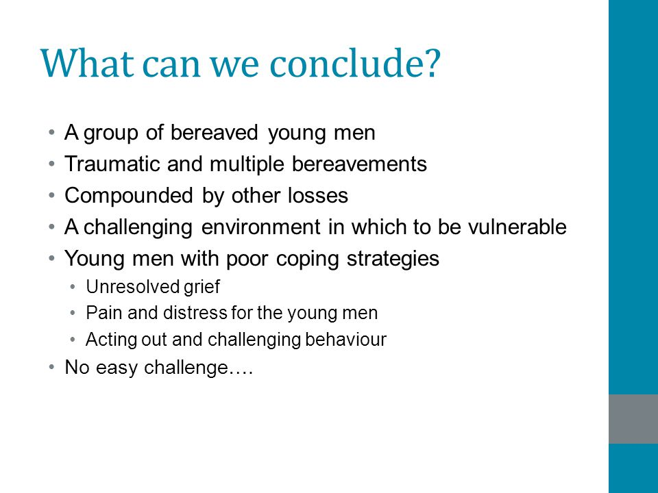 What can we conclude? A group of bereaved young men Traumatic and multiple bereavements Compounded by other losses A challenging environment in which