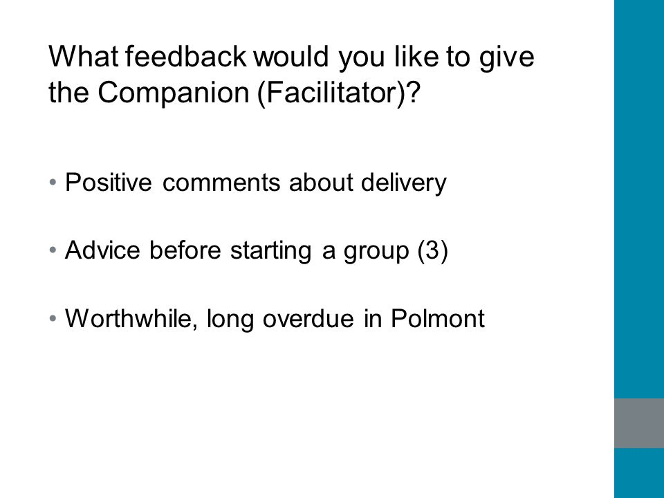 What feedback would you like to give the Companion (Facilitator)? Positive comments about delivery Advice before starting a group (3) Worthwhile, long