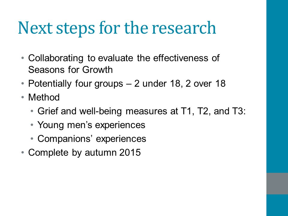 Next steps for the research Collaborating to evaluate the effectiveness of Seasons for Growth Potentially four groups – 2 under 18, 2 over 18 Method G