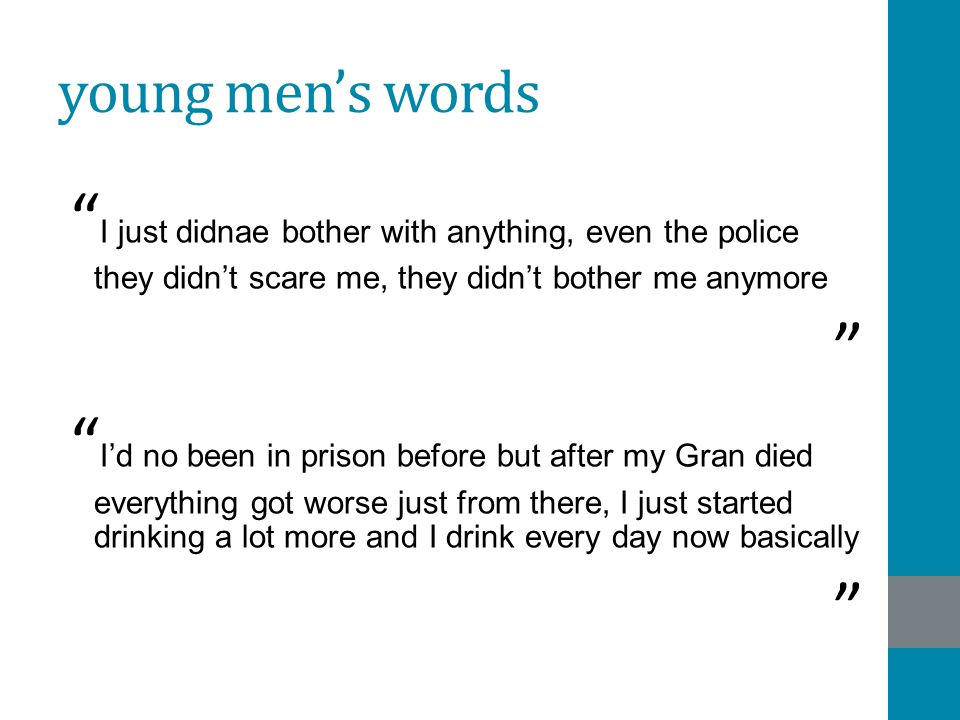 young men's words I just didnae bother with anything, even the police they didn't scare me, they didn't bother me anymore I'd no been in prison before but after my Gran died everything got worse just from there, I just started drinking a lot more and I drink every day now basically