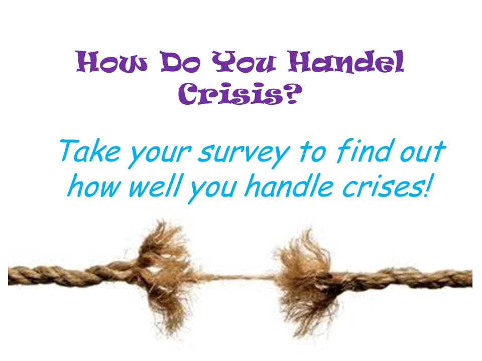 How Do You Handel Crisis? Take your survey to find out how well you handle crises!