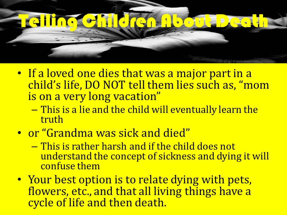 Telling Children About Death If a loved one dies that was a major part in a child's life, DO NOT tell them lies such as, mom is on a very long vacation – This is a lie and the child will eventually learn the truth or Grandma was sick and died – This is rather harsh and if the child does not understand the concept of sickness and dying it will confuse them Your best option is to relate dying with pets, flowers, etc., and that all living things have a cycle of life and then death.