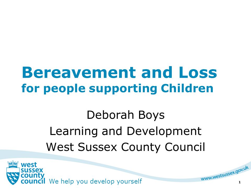 We help you develop yourself Bereavement and Loss for people supporting Children Deborah Boys Learning and Development West Sussex County Council 1