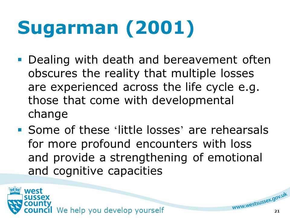 We help you develop yourself Sugarman (2001)  Dealing with death and bereavement often obscures the reality that multiple losses are experienced across the life cycle e.g.