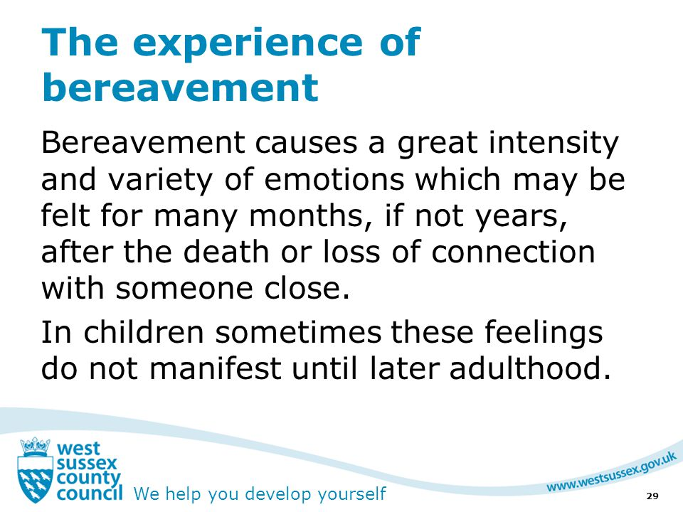 We help you develop yourself The experience of bereavement Bereavement causes a great intensity and variety of emotions which may be felt for many months, if not years, after the death or loss of connection with someone close.
