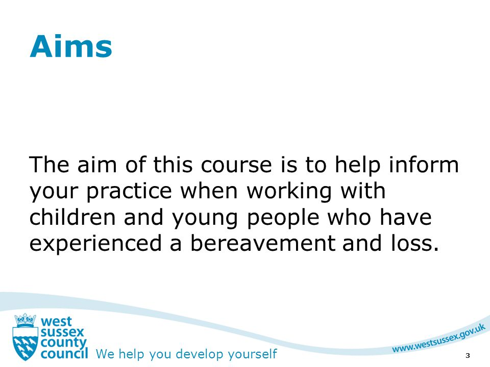We help you develop yourself Aims The aim of this course is to help inform your practice when working with children and young people who have experienced a bereavement and loss.