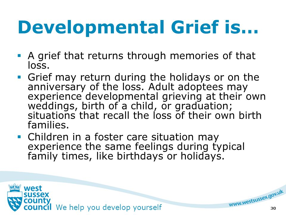 We help you develop yourself Developmental Grief is…  A grief that returns through memories of that loss.