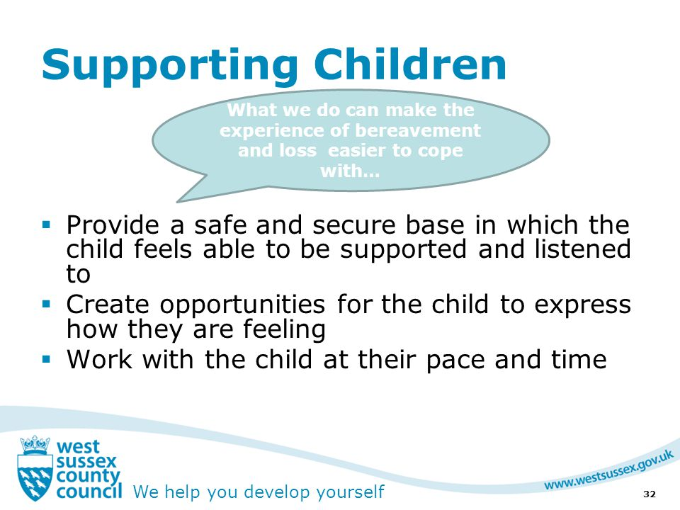 We help you develop yourself Supporting Children  Provide a safe and secure base in which the child feels able to be supported and listened to  Create opportunities for the child to express how they are feeling  Work with the child at their pace and time 32 What we do can make the experience of bereavement and loss easier to cope with…