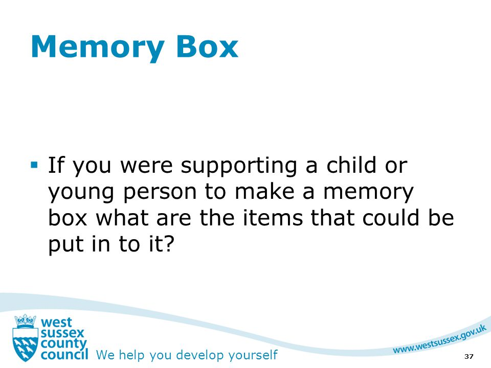 We help you develop yourself Memory Box  If you were supporting a child or young person to make a memory box what are the items that could be put in to it.