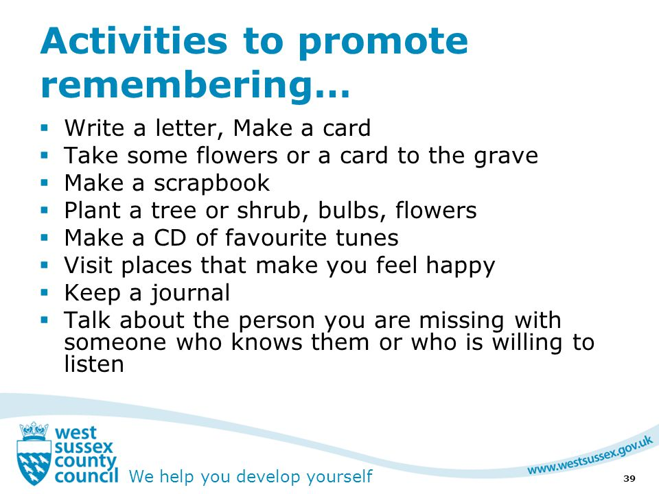 We help you develop yourself Activities to promote remembering…  Write a letter, Make a card  Take some flowers or a card to the grave  Make a scrapbook  Plant a tree or shrub, bulbs, flowers  Make a CD of favourite tunes  Visit places that make you feel happy  Keep a journal  Talk about the person you are missing with someone who knows them or who is willing to listen 39