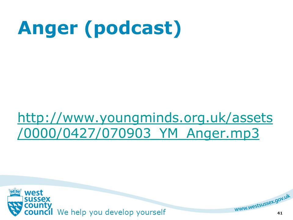 We help you develop yourself Anger (podcast) http://www.youngminds.org.uk/assets /0000/0427/070903_YM_Anger.mp3 41