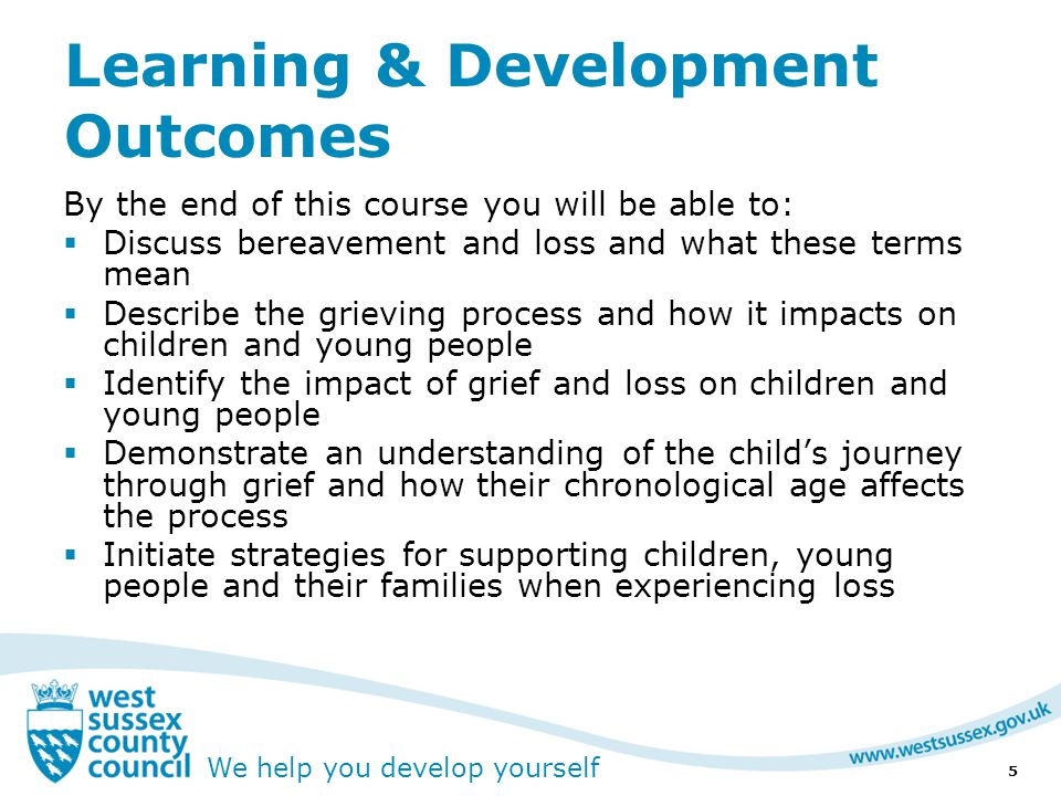 We help you develop yourself Learning & Development Outcomes By the end of this course you will be able to:  Discuss bereavement and loss and what these terms mean  Describe the grieving process and how it impacts on children and young people  Identify the impact of grief and loss on children and young people  Demonstrate an understanding of the child's journey through grief and how their chronological age affects the process  Initiate strategies for supporting children, young people and their families when experiencing loss 5