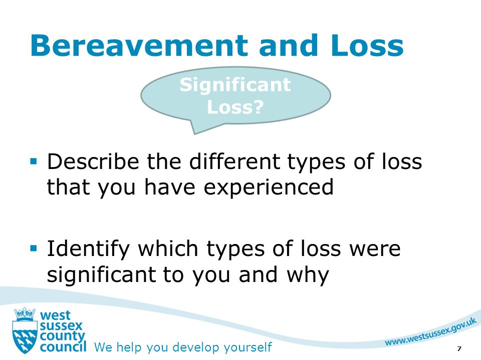 We help you develop yourself Bereavement and Loss  Describe the different types of loss that you have experienced  Identify which types of loss were significant to you and why 7 Significant Loss?