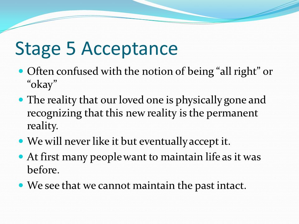 Stage 5 Acceptance Often confused with the notion of being all right or okay The reality that our loved one is physically gone and recognizing that this new reality is the permanent reality.