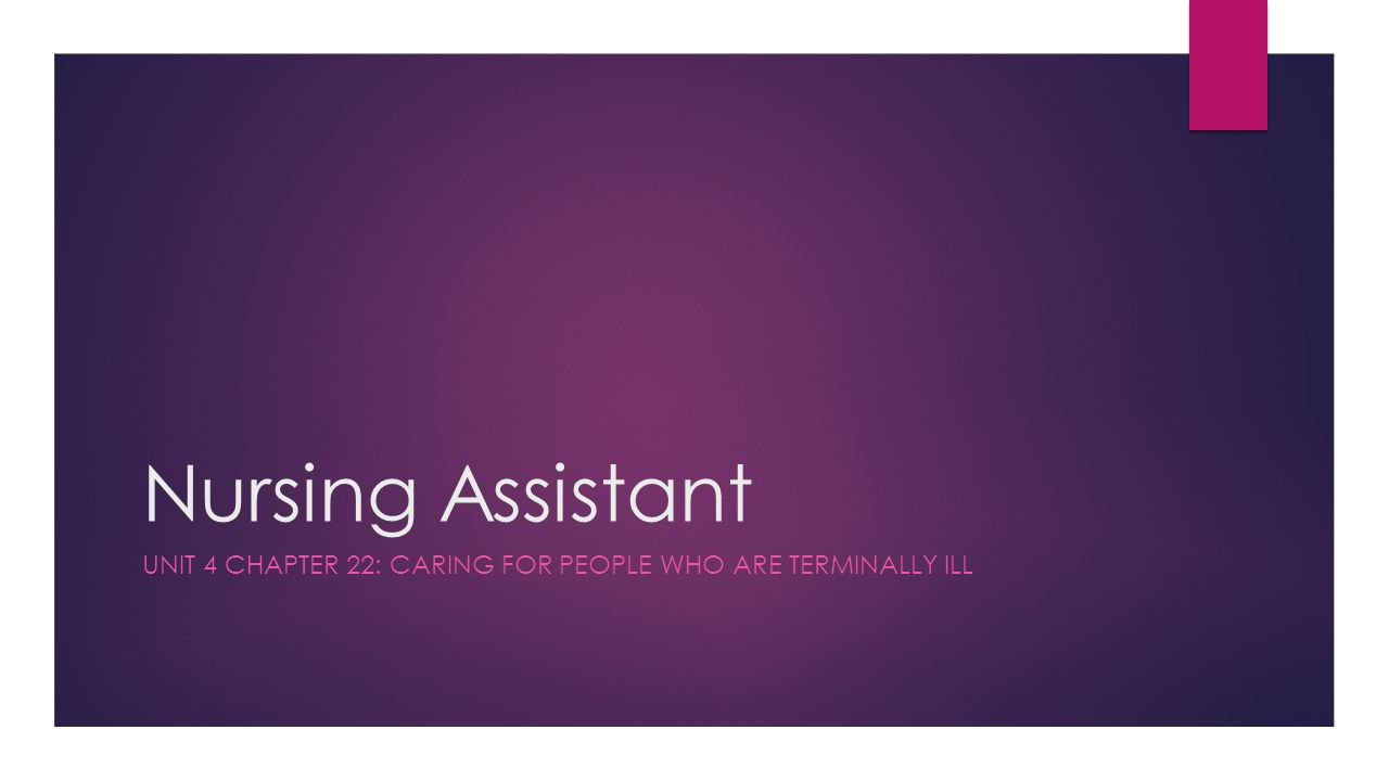 Nursing Assistant UNIT 4 CHAPTER 22: CARING FOR PEOPLE WHO ARE TERMINALLY ILL