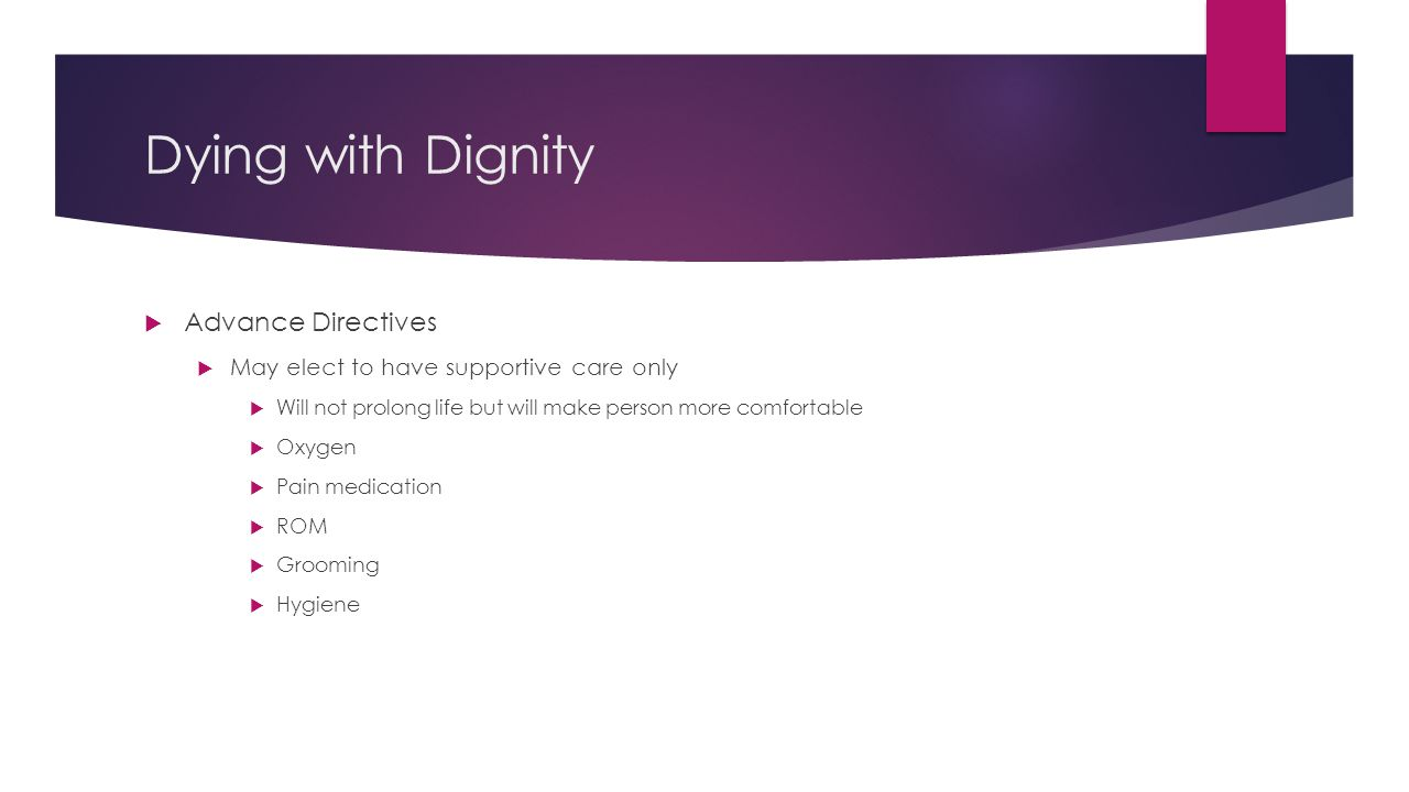 Dying with Dignity  Advance Directives  May elect to have supportive care only  Will not prolong life but will make person more comfortable  Oxyge