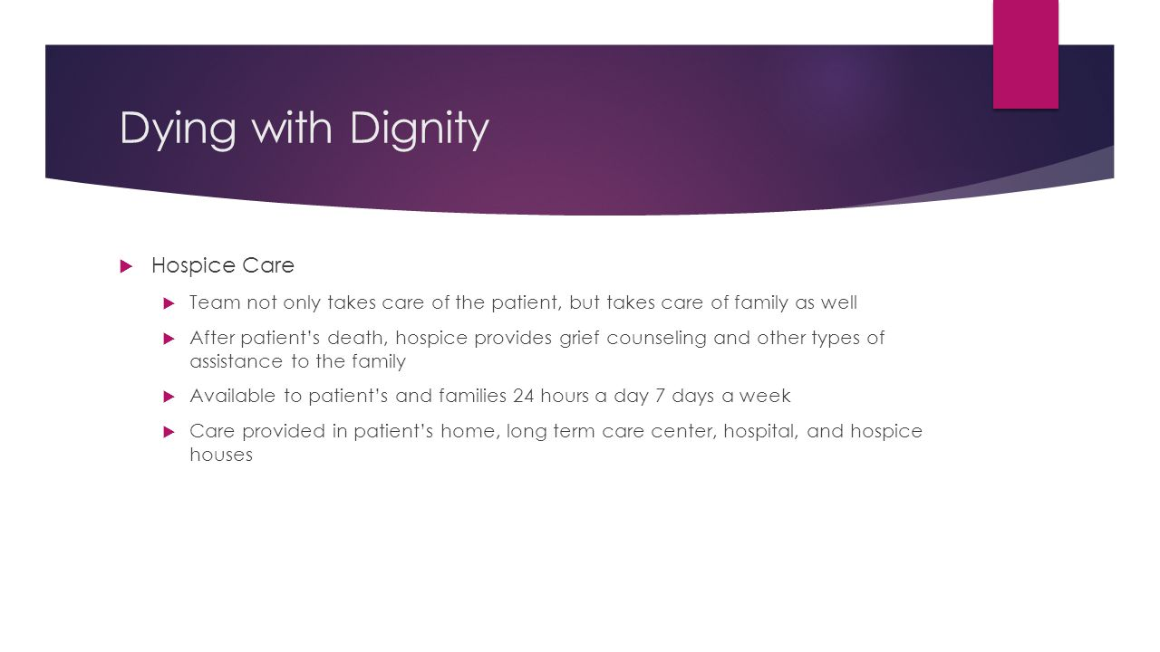 Dying with Dignity  Hospice Care  Team not only takes care of the patient, but takes care of family as well  After patient's death, hospice provide