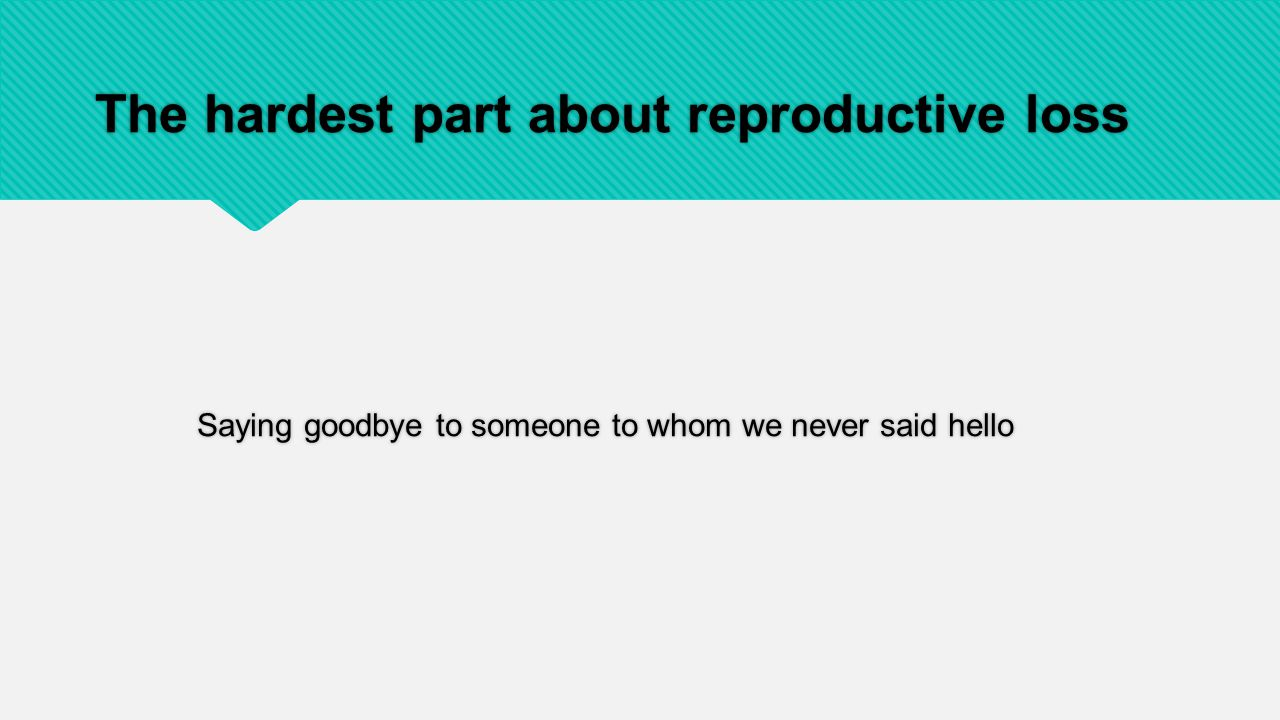 The hardest part about reproductive loss Saying goodbye to someone to whom we never said hello
