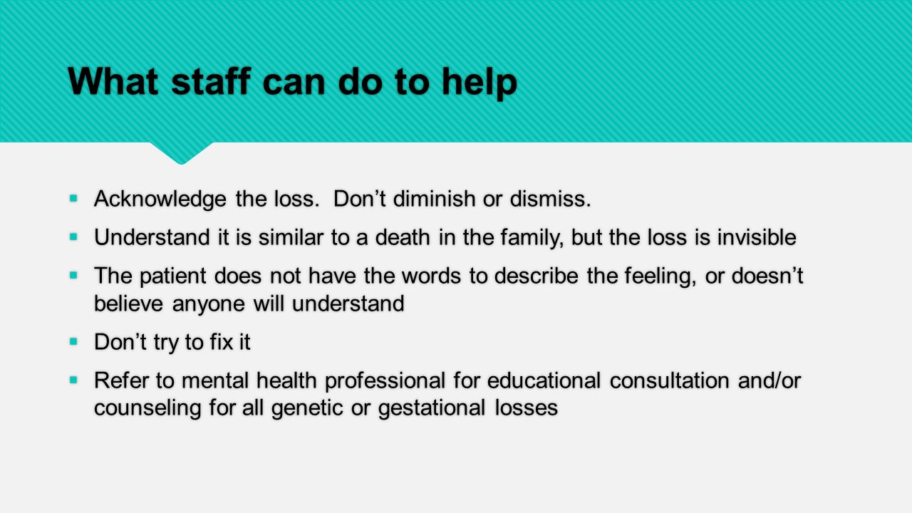 What staff can do to help  Acknowledge the loss. Don't diminish or dismiss.