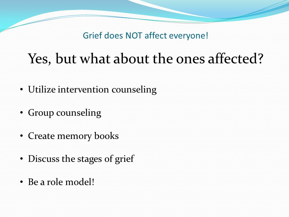 Grief does NOT affect everyone! What about the students who have NOT lost loved ones…yet? Prepare lesson plans for all students Initiate preventive cl