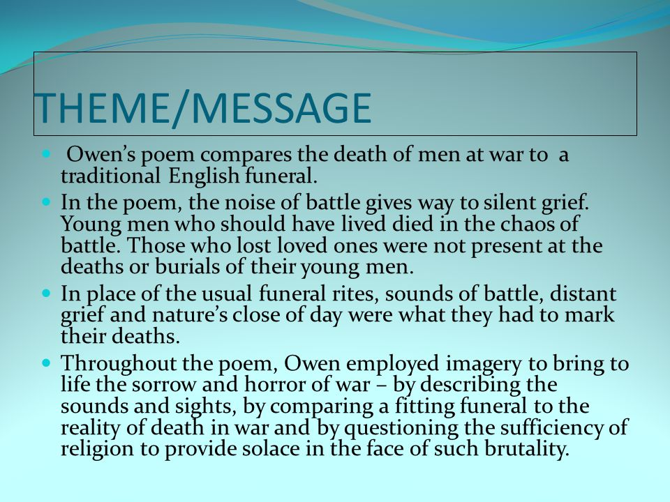 THEME/MESSAGE Owen's poem compares the death of men at war to a traditional English funeral. In the poem, the noise of battle gives way to silent grie