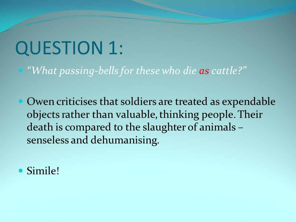 """QUESTION 1: """"What passing-bells for these who die as cattle?"""" Owen criticises that soldiers are treated as expendable objects rather than valuable, th"""