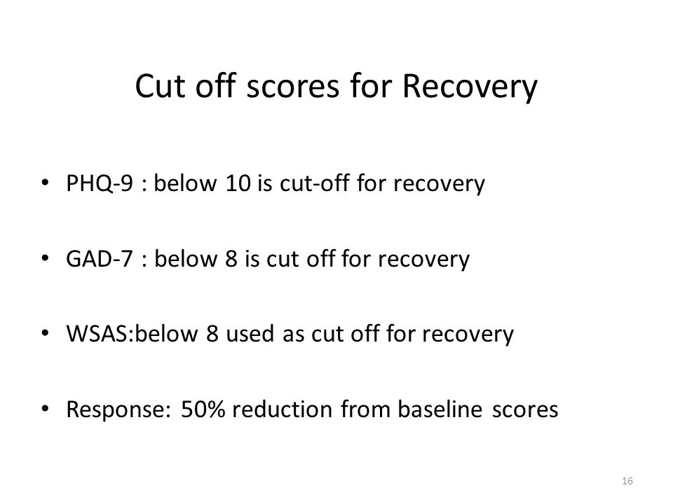 Cut off scores for Recovery PHQ-9 : below 10 is cut-off for recovery GAD-7 : below 8 is cut off for recovery WSAS:below 8 used as cut off for recovery Response: 50% reduction from baseline scores 16