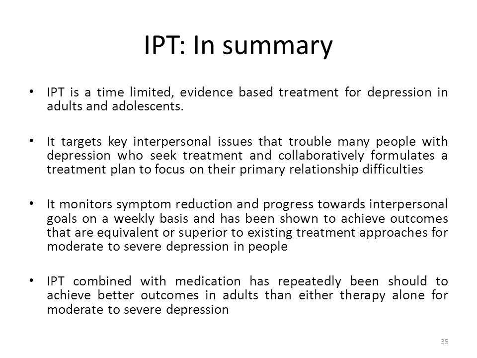 IPT: In summary IPT is a time limited, evidence based treatment for depression in adults and adolescents.