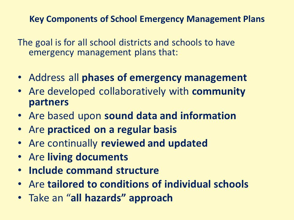 Key Components of School Emergency Management Plans The goal is for all school districts and schools to have emergency management plans that: Address all phases of emergency management Are developed collaboratively with community partners Are based upon sound data and information Are practiced on a regular basis Are continually reviewed and updated Are living documents Include command structure Are tailored to conditions of individual schools Take an all hazards approach