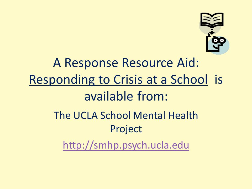 A Response Resource Aid: Responding to Crisis at a School is available from: The UCLA School Mental Health Project http://smhp.psych.ucla.edu