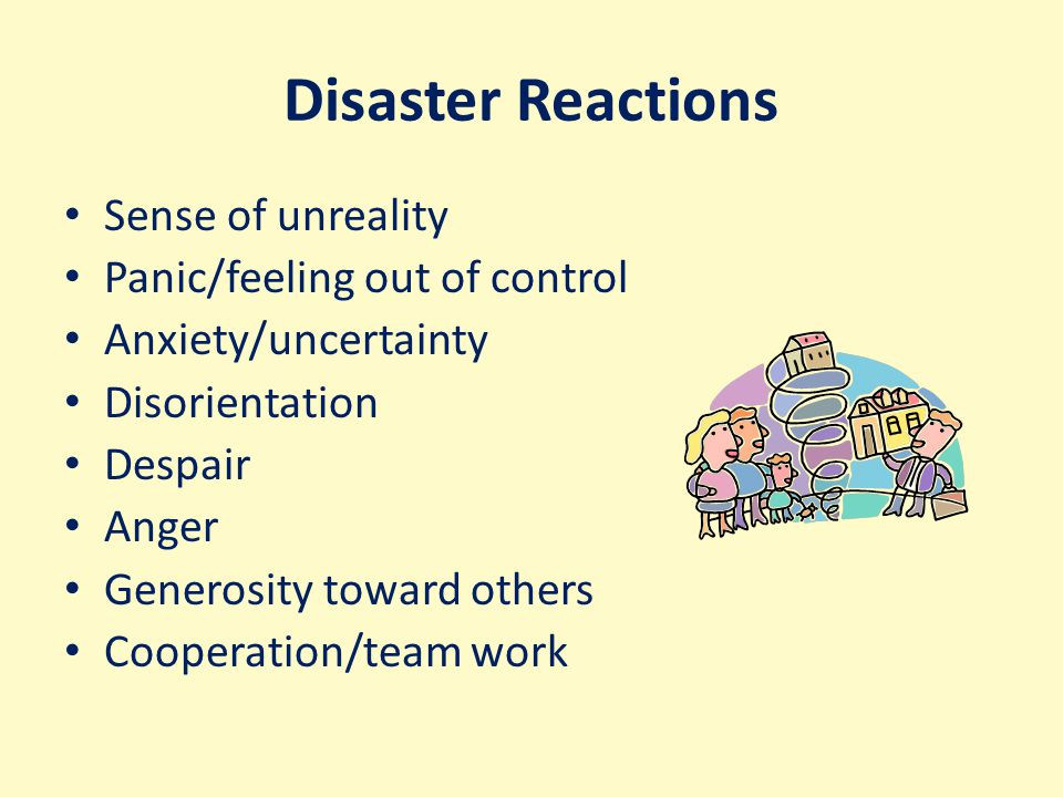 Disaster Reactions Sense of unreality Panic/feeling out of control Anxiety/uncertainty Disorientation Despair Anger Generosity toward others Cooperation/team work