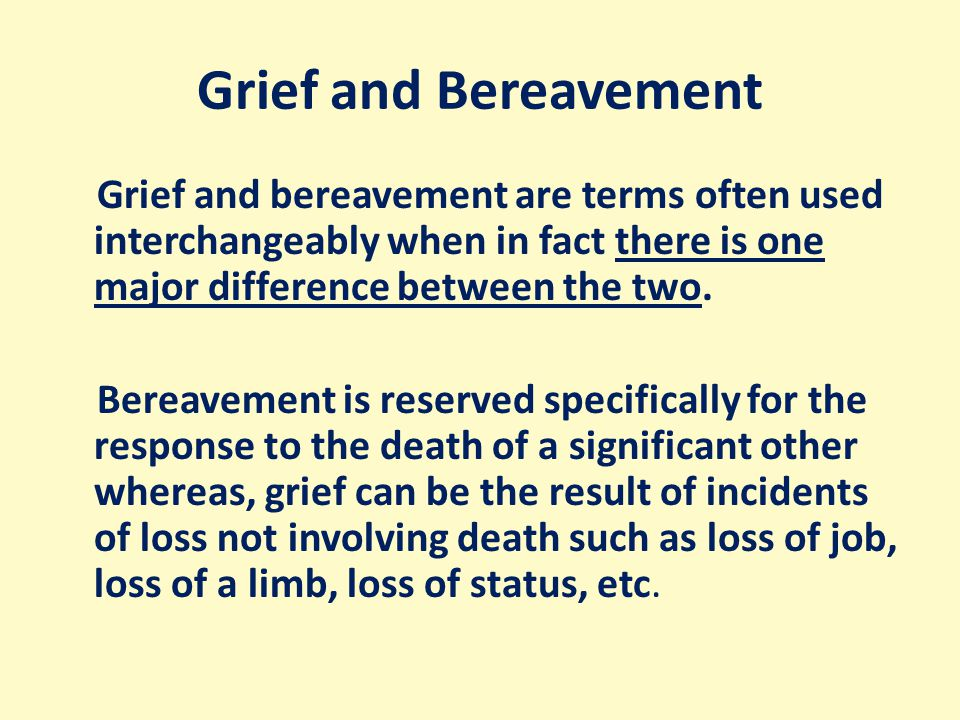 Grief and Bereavement Grief and bereavement are terms often used interchangeably when in fact there is one major difference between the two.