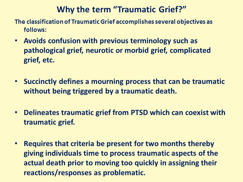 Why the term Traumatic Grief? The classification of Traumatic Grief accomplishes several objectives as follows: Avoids confusion with previous terminology such as pathological grief, neurotic or morbid grief, complicated grief, etc.
