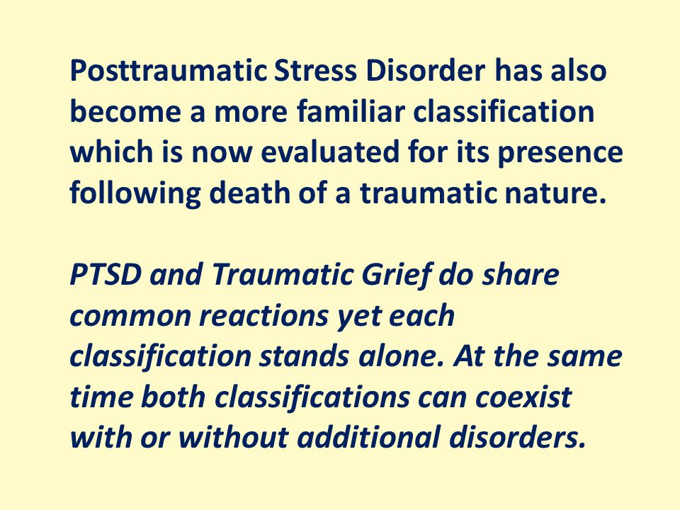 Posttraumatic Stress Disorder has also become a more familiar classification which is now evaluated for its presence following death of a traumatic nature.